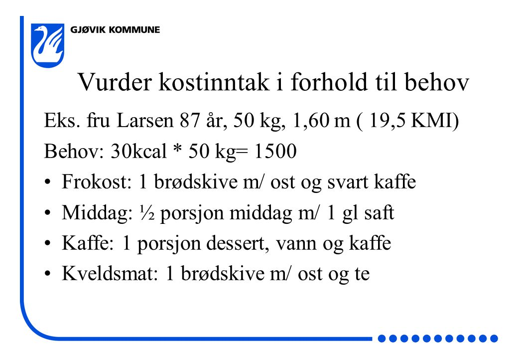 Vurder kostinntak i forhold til behov Eks. fru Larsen 87 år, 50 kg, 1,60 m ( 19,5 KMI) Behov: 30kcal * 50 kg= 1500 •Frokost: 1 brødskive m/ ost og sva