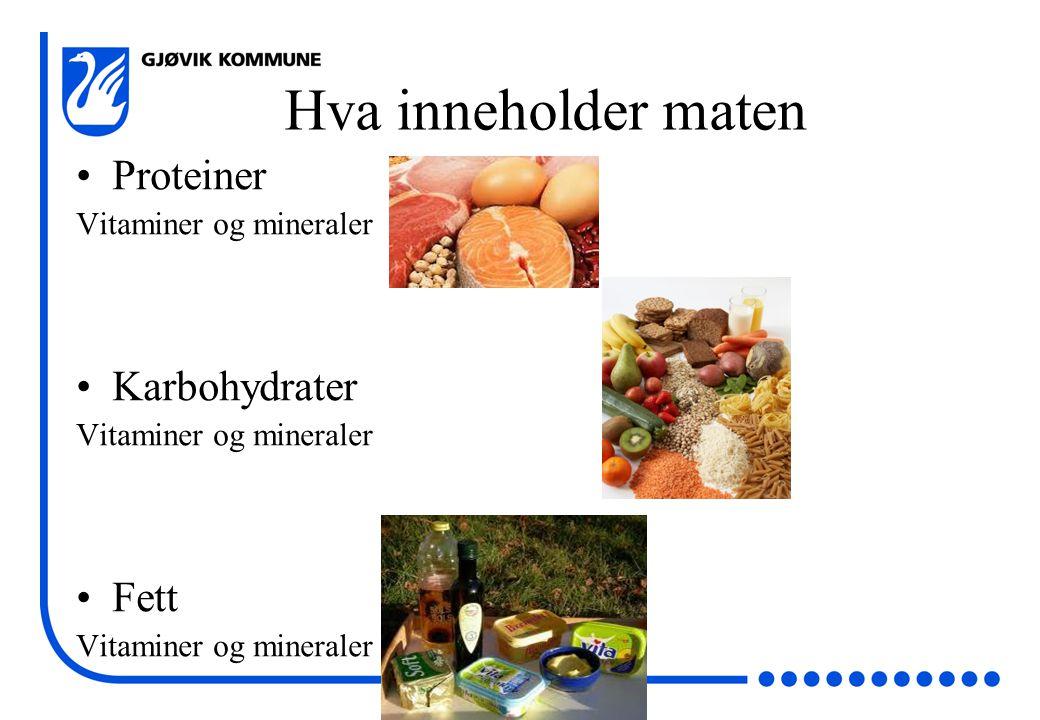 Hva inneholder maten •Proteiner Vitaminer og mineraler •Karbohydrater Vitaminer og mineraler •Fett Vitaminer og mineraler