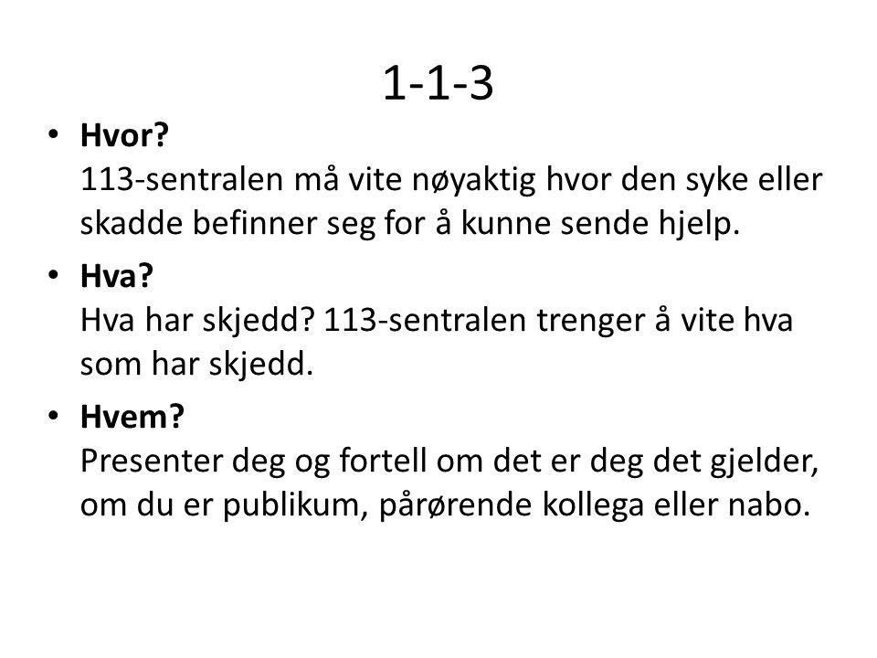 1-1-3 • Hvor? 113-sentralen må vite nøyaktig hvor den syke eller skadde befinner seg for å kunne sende hjelp. • Hva? Hva har skjedd? 113-sentralen tre