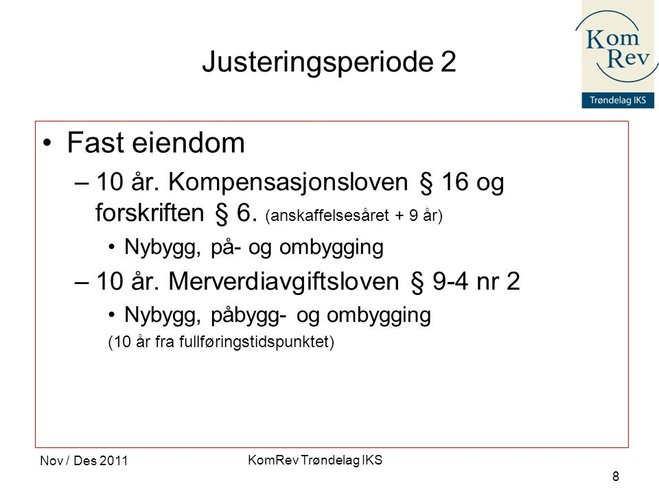 KomRev Trøndelag IKS Nov / Des 2011 8 Justeringsperiode 2 •Fast eiendom –10 år. Kompensasjonsloven § 16 og forskriften § 6. (anskaffelsesåret + 9 år)