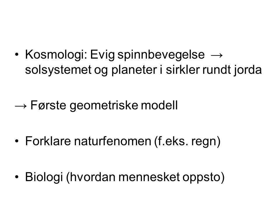 •Kosmologi: Evig spinnbevegelse → solsystemet og planeter i sirkler rundt jorda → Første geometriske modell •Forklare naturfenomen (f.eks.