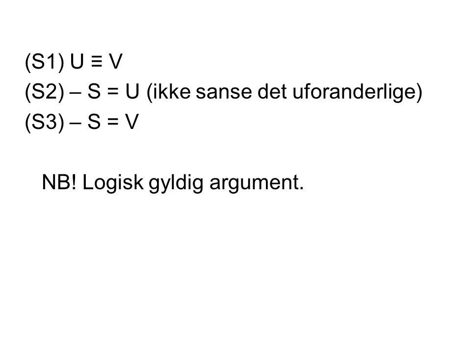 (S1) U ≡ V (S2) – S = U (ikke sanse det uforanderlige) (S3) – S = V NB! Logisk gyldig argument.