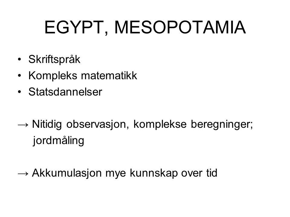 EGYPT, MESOPOTAMIA •Skriftspråk •Kompleks matematikk •Statsdannelser → Nitidig observasjon, komplekse beregninger; jordmåling → Akkumulasjon mye kunnskap over tid