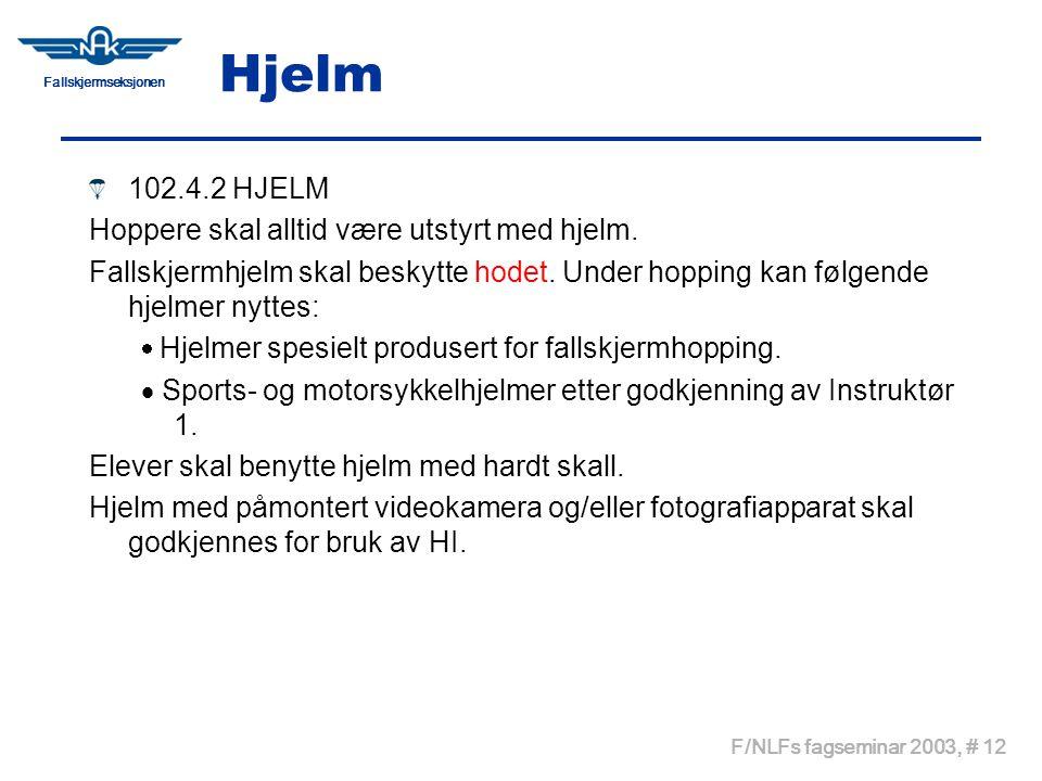 Fallskjermseksjonen F/NLFs fagseminar 2003, # 12 Hjelm 102.4.2 HJELM Hoppere skal alltid være utstyrt med hjelm. Fallskjermhjelm skal beskytte hodet.