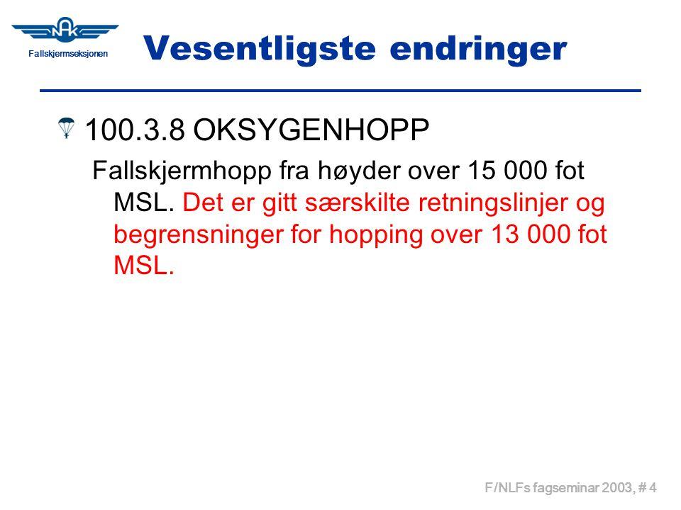 Fallskjermseksjonen F/NLFs fagseminar 2003, # 4 Vesentligste endringer 100.3.8 OKSYGENHOPP Fallskjermhopp fra høyder over 15 000 fot MSL. Det er gitt