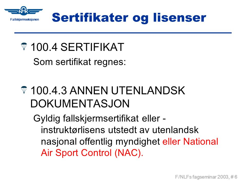 Fallskjermseksjonen F/NLFs fagseminar 2003, # 7 Sertifikater og lisenser 100.4.4 UTENLANDSKE HOPPERES RETTIGHETER Hoppere med FAI-sertifikat eller annen utenlandsk dokumentasjon gis rettigheter i henhold til F/NLFs Bestemmelser Del 300.