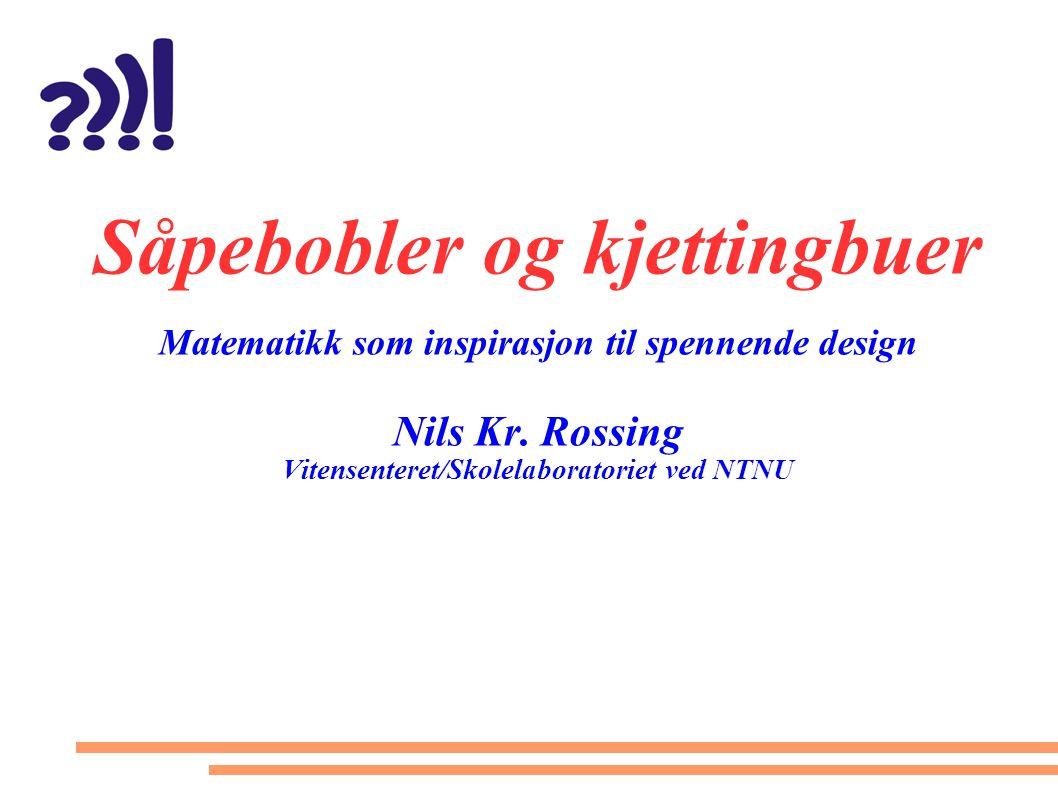 Såpebobler og kjettingbuer Matematikk som inspirasjon til spennende design Nils Kr. Rossing Vitensenteret/Skolelaboratoriet ved NTNU