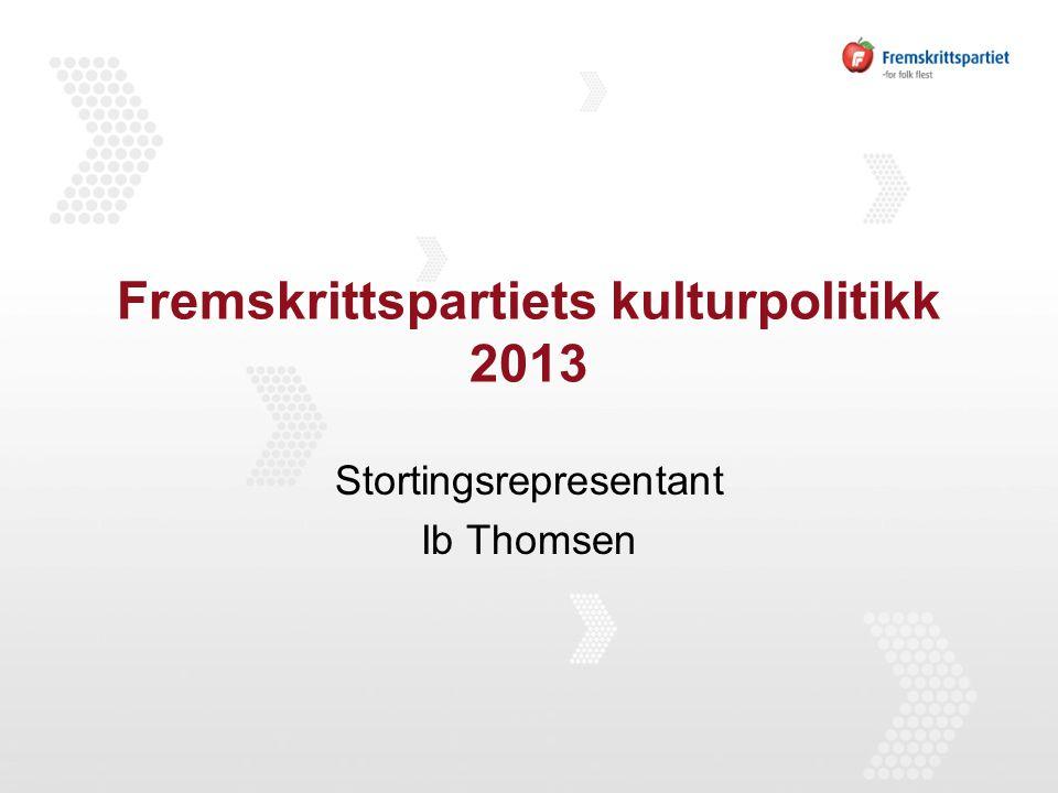 Fremskrittspartiets kulturpolitikk 2013 Stortingsrepresentant Ib Thomsen