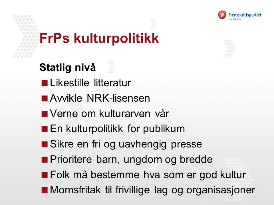 FrPs kulturpolitikk Statlig nivå  Likestille litteratur  Avvikle NRK-lisensen  Verne om kulturarven vår  En kulturpolitikk for publikum  Sikre en