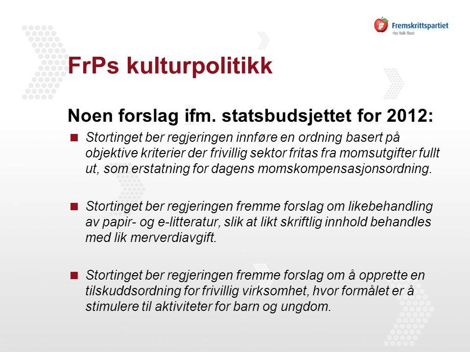 FrPs kulturpolitikk Noen forslag ifm. statsbudsjettet for 2012:  Stortinget ber regjeringen innføre en ordning basert på objektive kriterier der friv