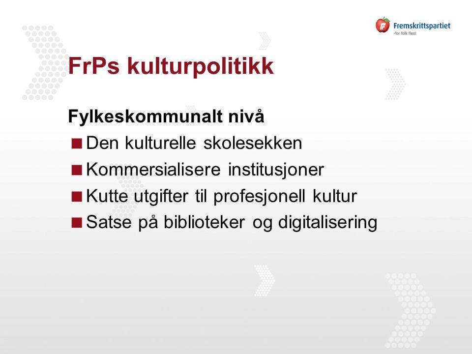 FrPs kulturpolitikk Fylkeskommunalt nivå  Den kulturelle skolesekken  Kommersialisere institusjoner  Kutte utgifter til profesjonell kultur  Satse