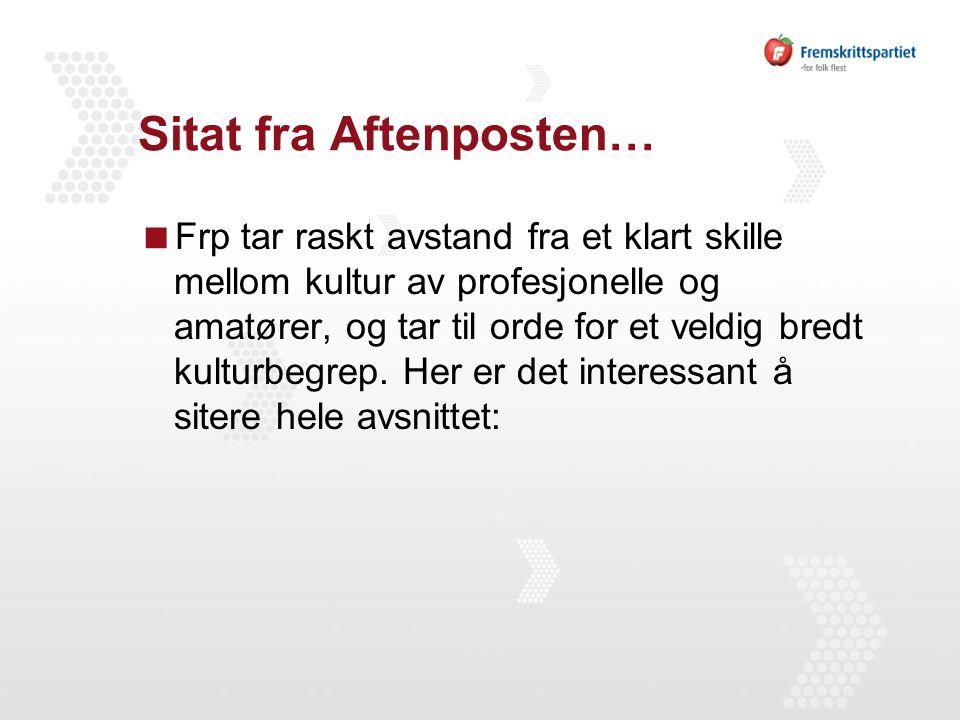 Sitat fra Aftenposten…  Frp tar raskt avstand fra et klart skille mellom kultur av profesjonelle og amatører, og tar til orde for et veldig bredt kulturbegrep.