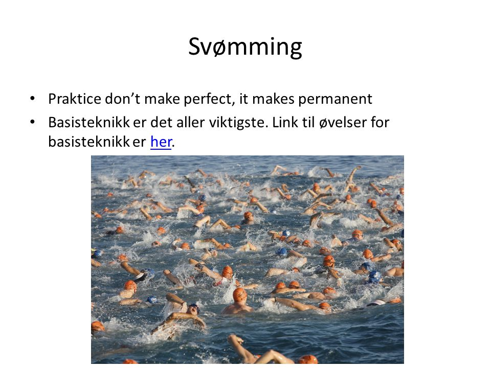Svømming Praktice don't make perfect, it makes permanent Basisteknikk er det aller viktigste. Link til øvelser for basisteknikk er her.her