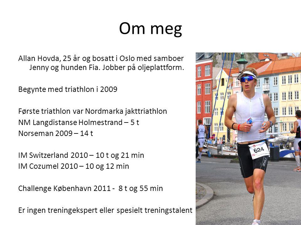 Om meg Allan Hovda, 25 år og bosatt i Oslo med samboer Jenny og hunden Fia. Jobber på oljeplattform. Begynte med triathlon i 2009 Første triathlon var