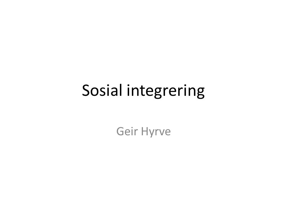 Sosial integrering Geir Hyrve