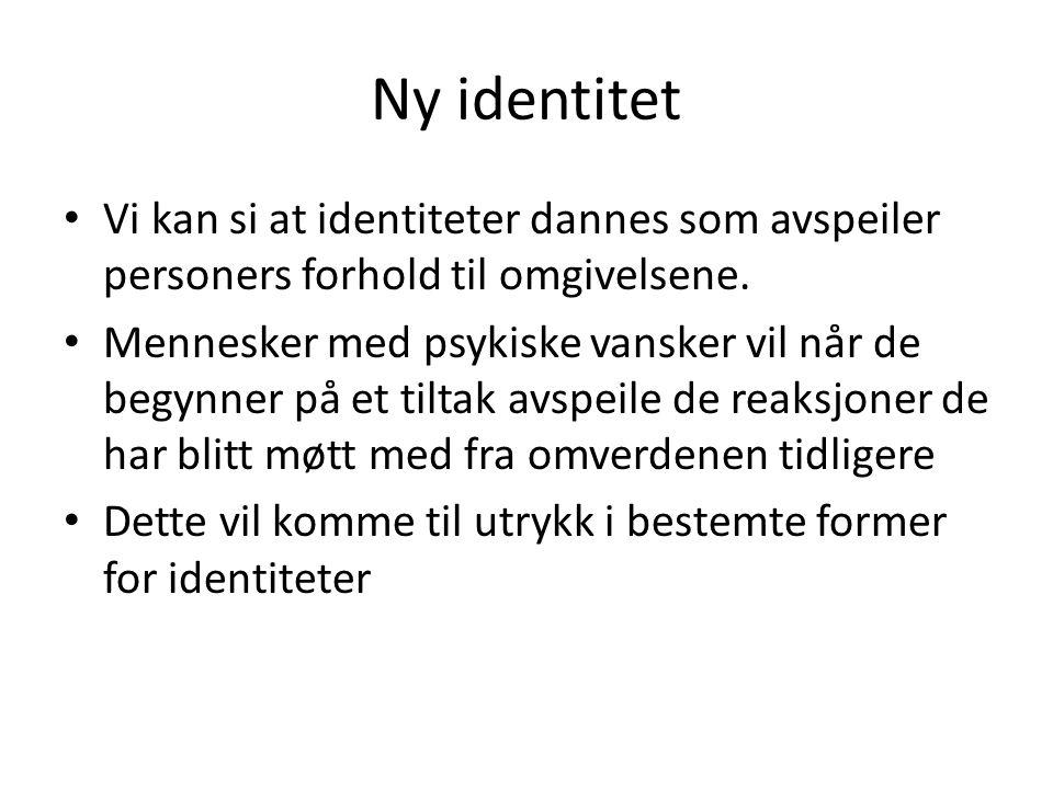 Ny identitet Vi kan si at identiteter dannes som avspeiler personers forhold til omgivelsene. Mennesker med psykiske vansker vil når de begynner på et
