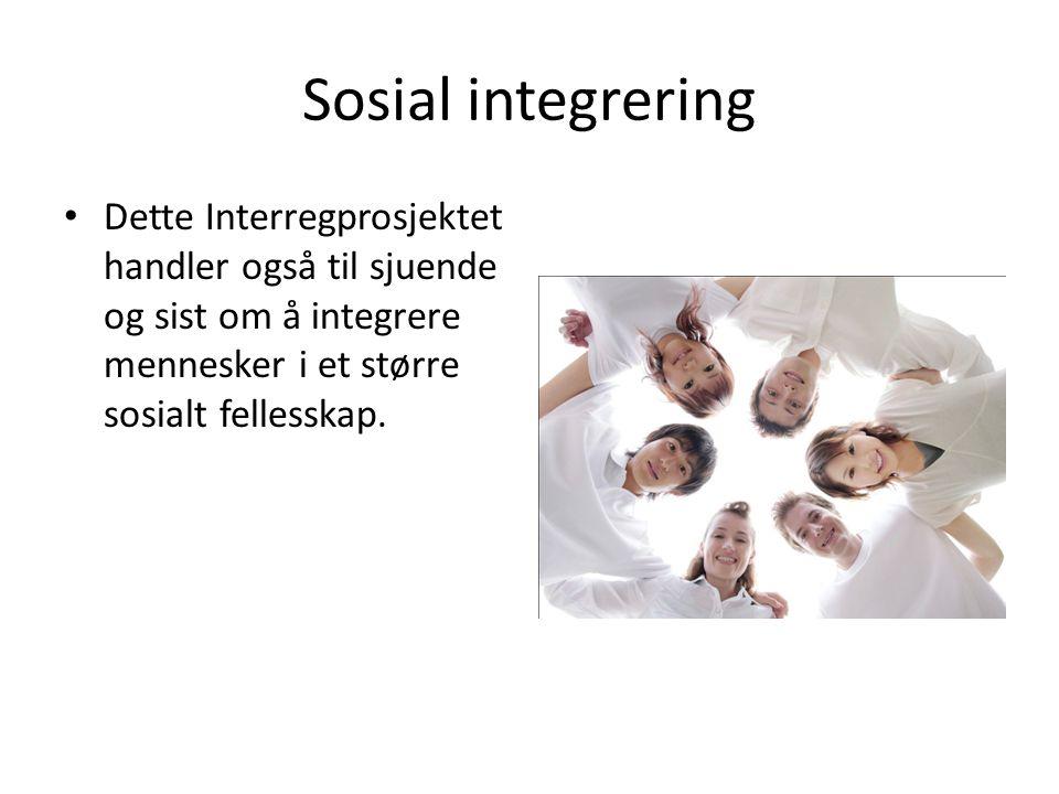 Sosial integrering Dette Interregprosjektet handler også til sjuende og sist om å integrere mennesker i et større sosialt fellesskap.
