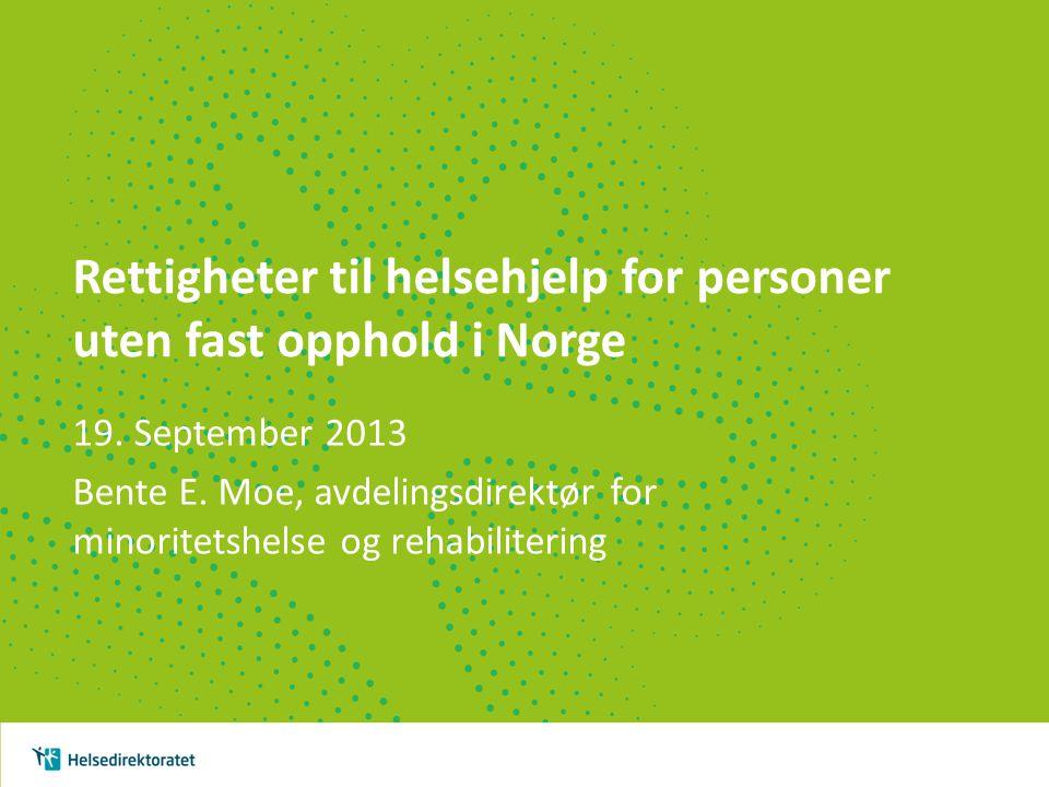Rettigheter til helsehjelp for personer uten fast opphold i Norge 19. September 2013 Bente E. Moe, avdelingsdirektør for minoritetshelse og rehabilite
