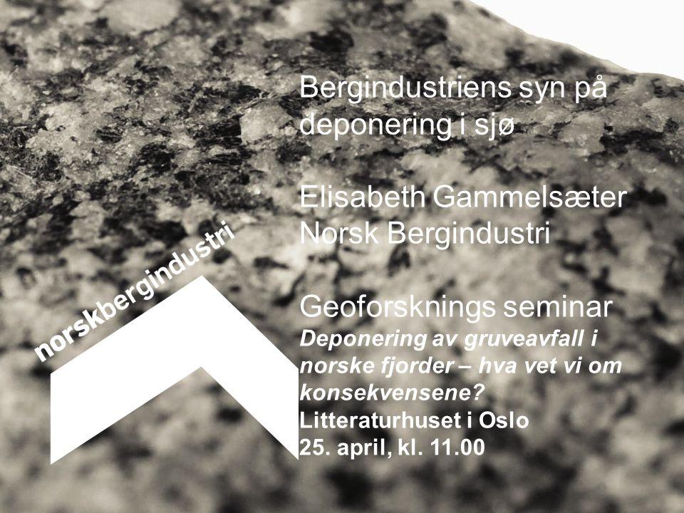 Bergindustriens syn på deponering i sjø Elisabeth Gammelsæter Norsk Bergindustri Geoforsknings seminar Deponering av gruveavfall i norske fjorder – hva vet vi om konsekvensene.