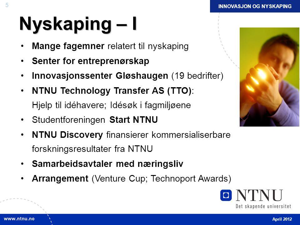 5 Nyskaping – I Mange fagemner relatert til nyskaping Senter for entreprenørskap Innovasjonssenter Gløshaugen (19 bedrifter) NTNU Technology Transfer AS (TTO): Hjelp til idéhavere; Idésøk i fagmiljøene Studentforeningen Start NTNU NTNU Discovery finansierer kommersialiserbare forskningsresultater fra NTNU Samarbeidsavtaler med næringsliv Arrangement (Venture Cup; Technoport Awards) INNOVASJON OG NYSKAPING April 2012