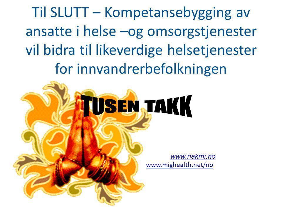 Til SLUTT – Kompetansebygging av ansatte i helse –og omsorgstjenester vil bidra til likeverdige helsetjenester for innvandrerbefolkningen www.nakmi.no