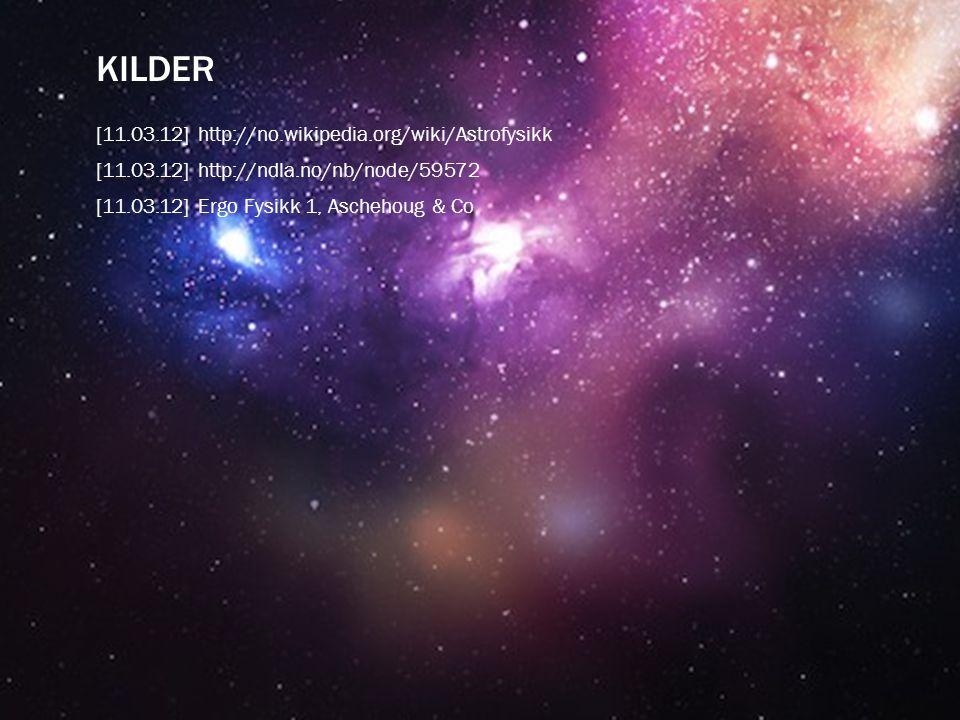 KILDER [11.03.12] http://no.wikipedia.org/wiki/Astrofysikk [11.03.12] http://ndla.no/nb/node/59572 [11.03.12] Ergo Fysikk 1, Aschehoug & Co