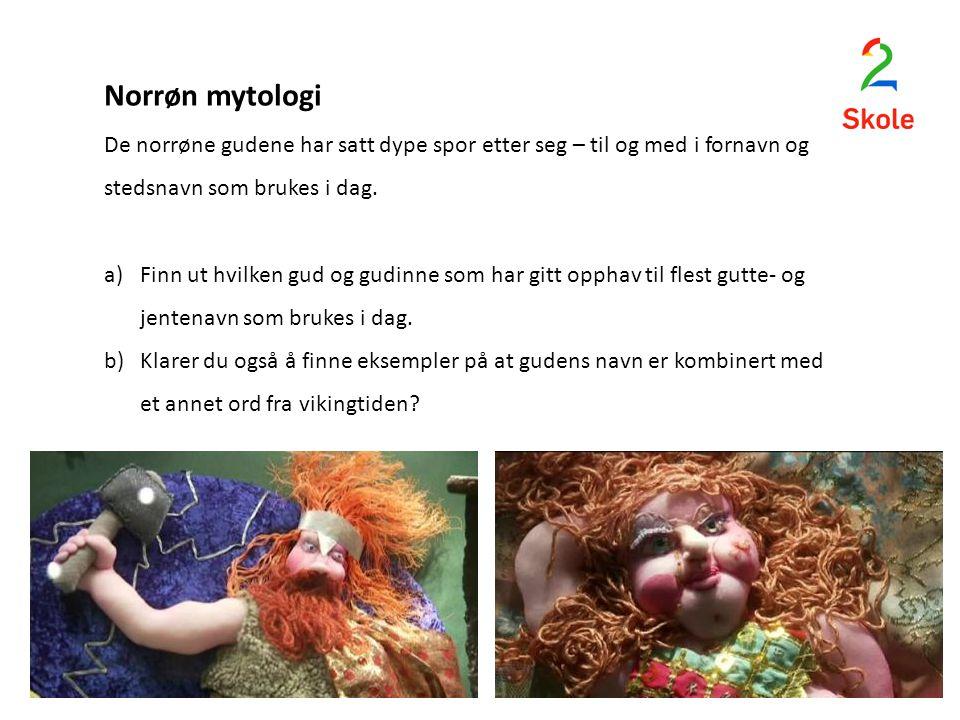 Norrøn mytologi De norrøne gudene har satt dype spor etter seg – til og med i fornavn og stedsnavn som brukes i dag. a)Finn ut hvilken gud og gudinne