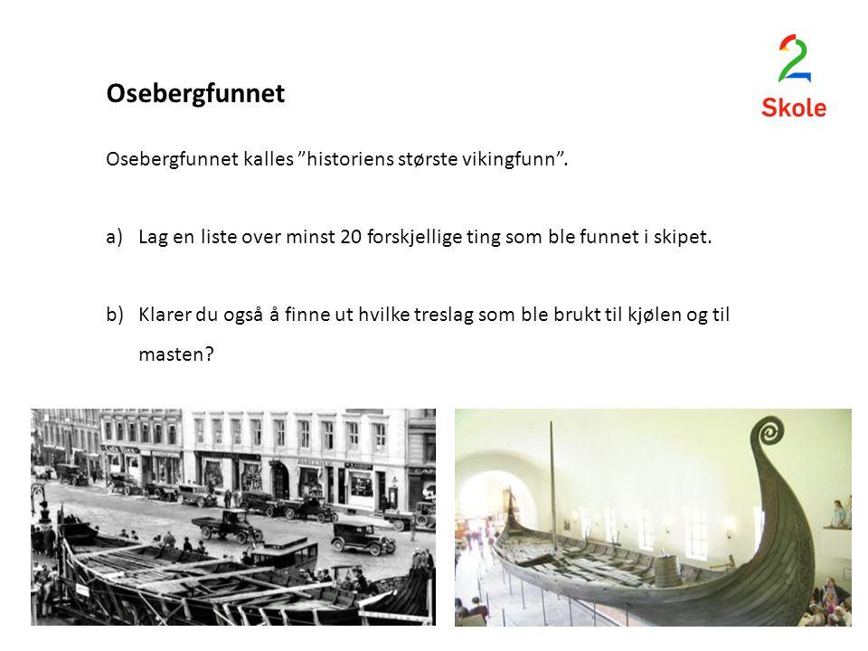 """Osebergfunnet Osebergfunnet kalles """"historiens største vikingfunn"""". a)Lag en liste over minst 20 forskjellige ting som ble funnet i skipet. b)Klarer d"""