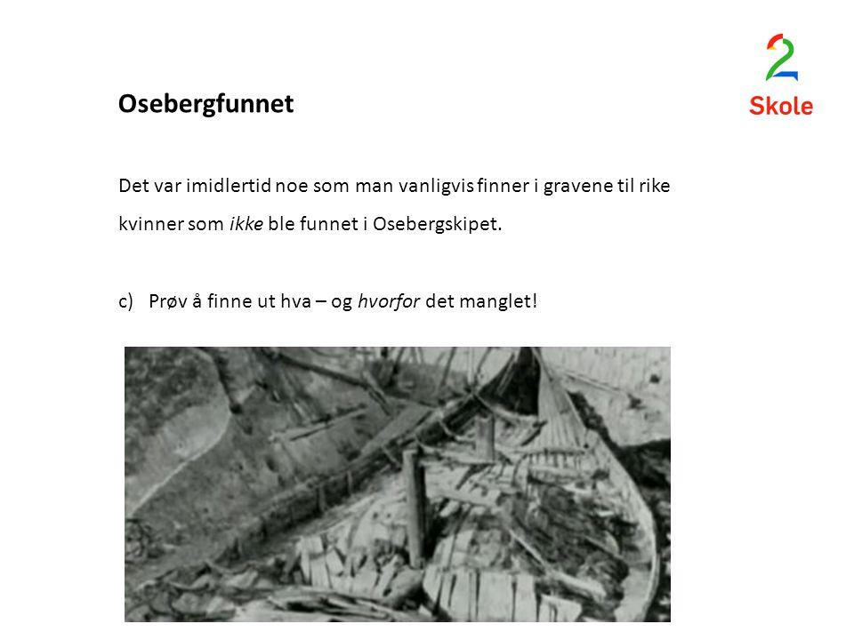 Osebergfunnet Det var imidlertid noe som man vanligvis finner i gravene til rike kvinner som ikke ble funnet i Osebergskipet. c) Prøv å finne ut hva –