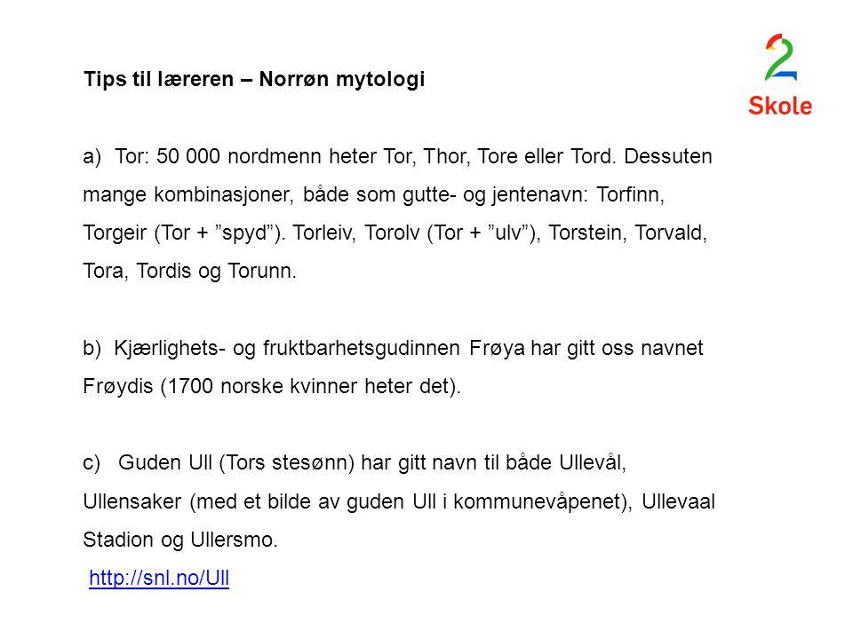 Tips til læreren – Norrøn mytologi a)Tor: 50 000 nordmenn heter Tor, Thor, Tore eller Tord. Dessuten mange kombinasjoner, både som gutte- og jentenavn