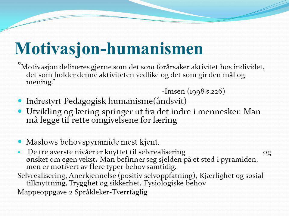 Motivasjon-humanismen Motivasjon defineres gjerne som det som forårsaker aktivitet hos individet, det som holder denne aktiviteten vedlike og det som gir den mål og mening. -Imsen (1998 s.226) Indrestyrt- Pedagogisk humanisme(åndsvit) Utvikling og læring springer ut fra det indre i mennesker.