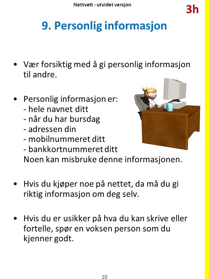 9. Personlig informasjon Vær forsiktig med å gi personlig informasjon til andre. Personlig informasjon er: - hele navnet ditt - når du har bursdag - a