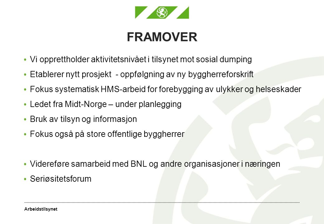 Arbeidstilsynet FRAMOVER Vi opprettholder aktivitetsnivået i tilsynet mot sosial dumping Etablerer nytt prosjekt - oppfølgning av ny byggherreforskrif