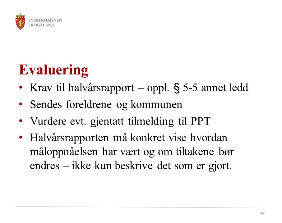 18 Evaluering Krav til halvårsrapport – oppl. § 5-5 annet ledd Sendes foreldrene og kommunen Vurdere evt. gjentatt tilmelding til PPT Halvårsrapporten