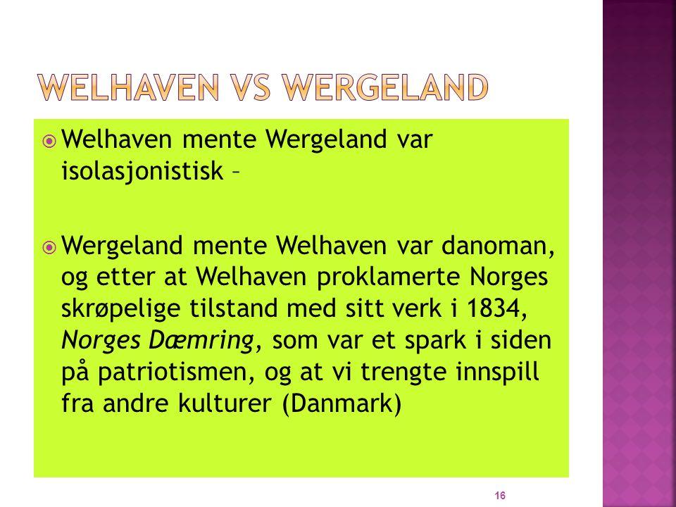  Welhaven mente Wergeland var isolasjonistisk –  Wergeland mente Welhaven var danoman, og etter at Welhaven proklamerte Norges skrøpelige tilstand med sitt verk i 1834, Norges Dæmring, som var et spark i siden på patriotismen, og at vi trengte innspill fra andre kulturer (Danmark) 16