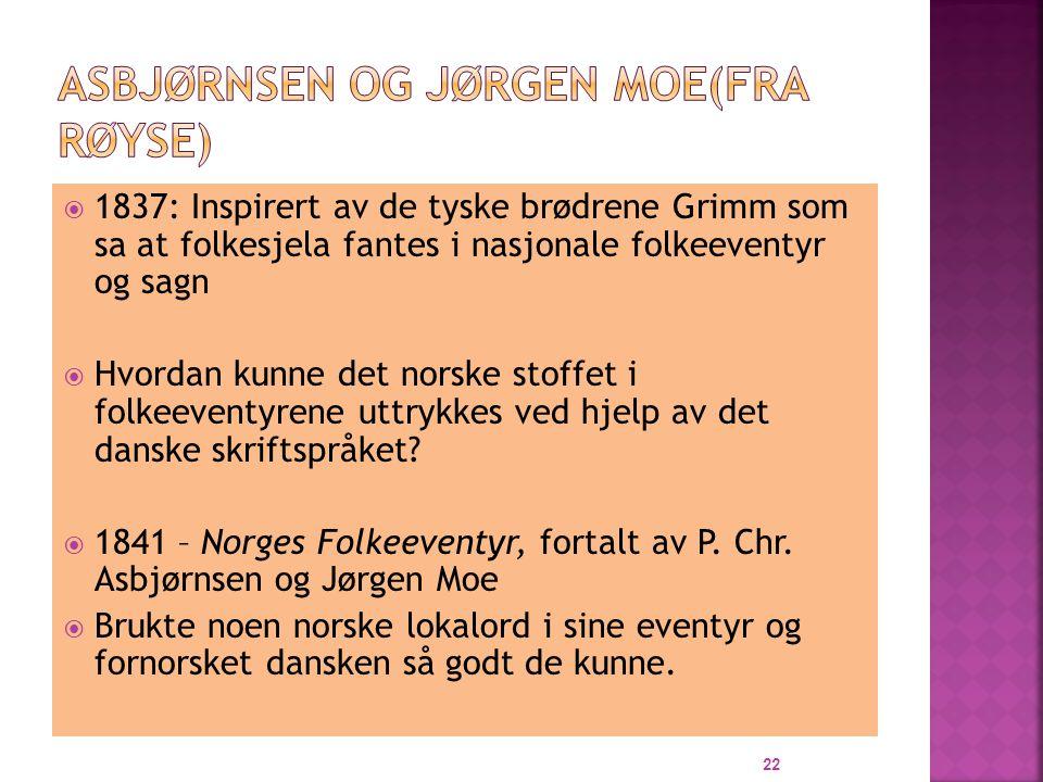  1837: Inspirert av de tyske brødrene Grimm som sa at folkesjela fantes i nasjonale folkeeventyr og sagn  Hvordan kunne det norske stoffet i folkeeventyrene uttrykkes ved hjelp av det danske skriftspråket.