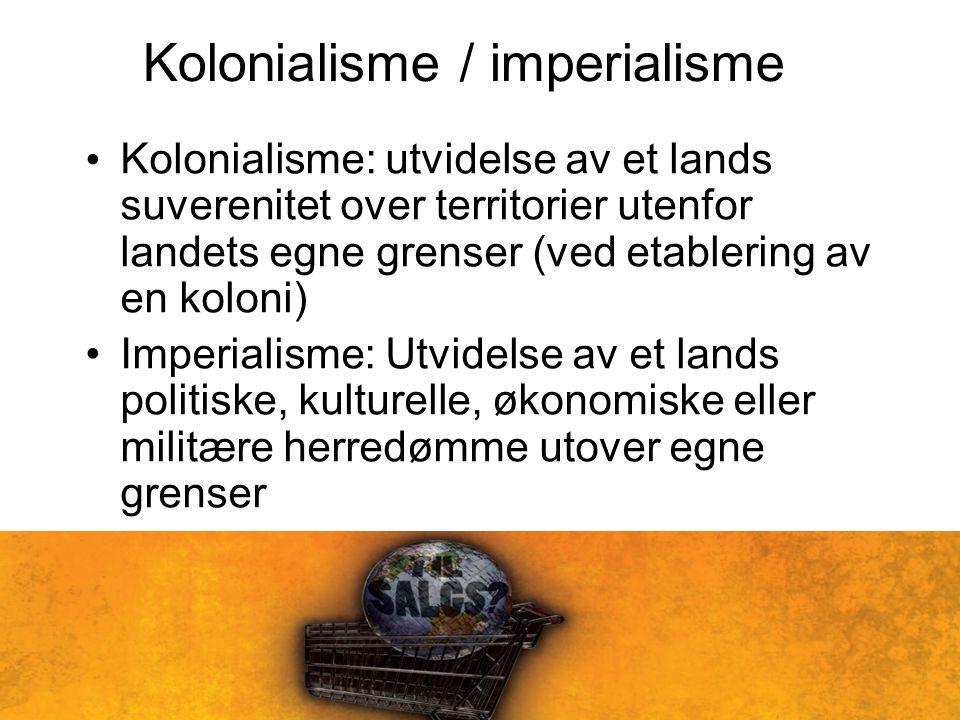 Kolonialisme / imperialisme Kolonialisme: utvidelse av et lands suverenitet over territorier utenfor landets egne grenser (ved etablering av en koloni) Imperialisme: Utvidelse av et lands politiske, kulturelle, økonomiske eller militære herredømme utover egne grenser