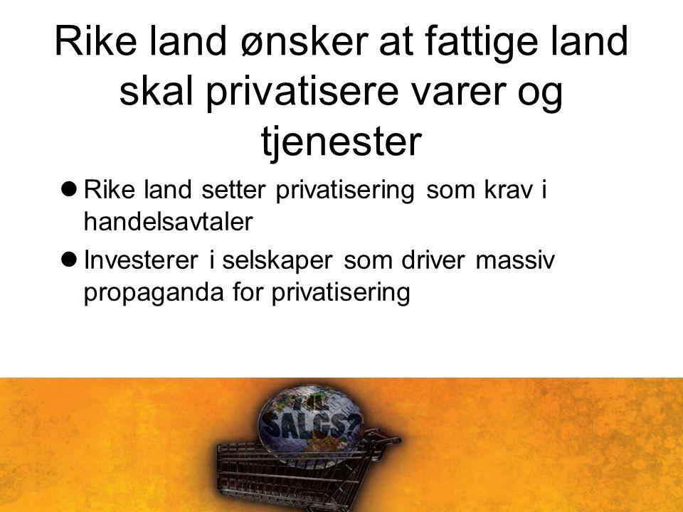 Rike land ønsker at fattige land skal privatisere varer og tjenester Rike land setter privatisering som krav i handelsavtaler Investerer i selskaper som driver massiv propaganda for privatisering