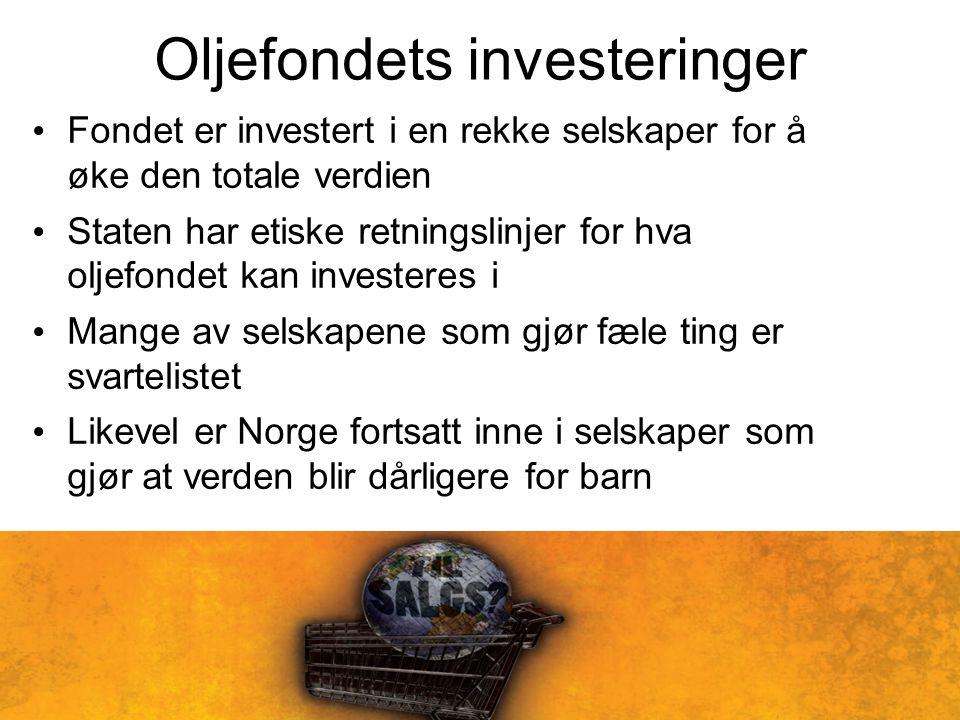 Oljefondets investeringer Fondet er investert i en rekke selskaper for å øke den totale verdien Staten har etiske retningslinjer for hva oljefondet kan investeres i Mange av selskapene som gjør fæle ting er svartelistet Likevel er Norge fortsatt inne i selskaper som gjør at verden blir dårligere for barn