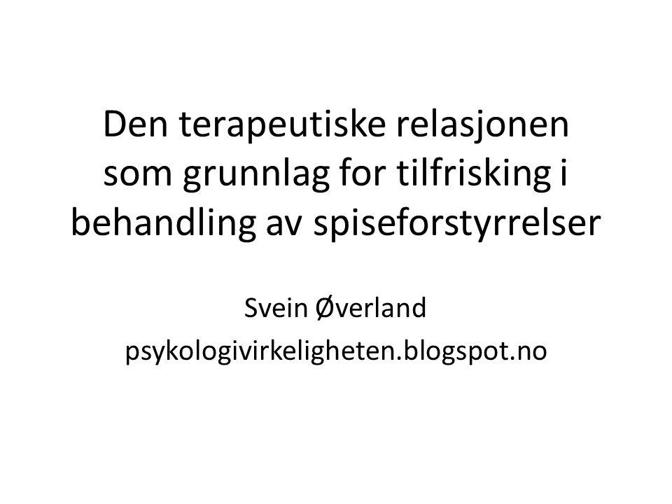 Den terapeutiske relasjonen som grunnlag for tilfrisking i behandling av spiseforstyrrelser Svein Øverland psykologivirkeligheten.blogspot.no