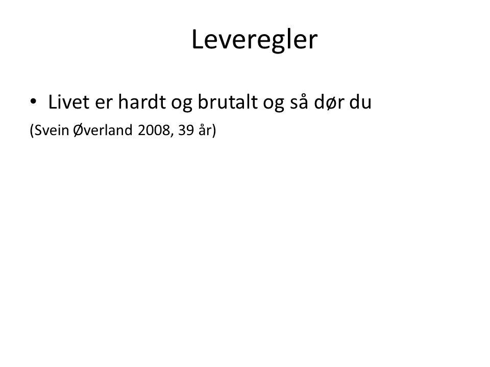 Livet er hardt og brutalt og så dør du (Svein Øverland 2008, 39 år) Leveregler