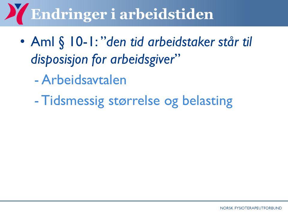 NORSK FYSIOTERAPEUTFORBUND Endringer i arbeidstiden Aml § 10-1: den tid arbeidstaker står til disposisjon for arbeidsgiver - Arbeidsavtalen - Tidsmessig størrelse og belasting