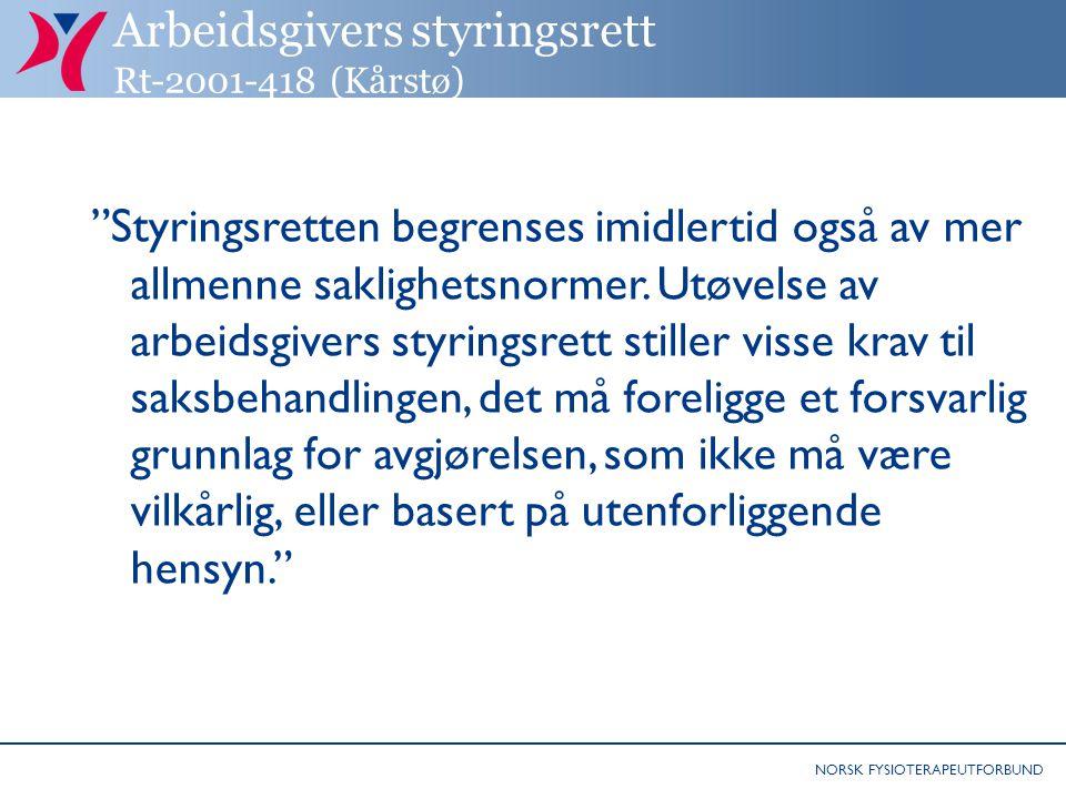 NORSK FYSIOTERAPEUTFORBUND Arbeidsgivers styringsrett Rt-2001-418 (Kårstø) Styringsretten begrenses imidlertid også av mer allmenne saklighetsnormer.