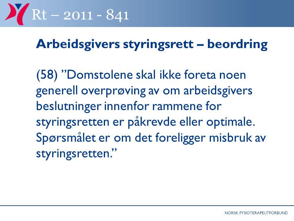 NORSK FYSIOTERAPEUTFORBUND Rt – 2011 - 841 Arbeidsgivers styringsrett – beordring (58) Domstolene skal ikke foreta noen generell overprøving av om arbeidsgivers beslutninger innenfor rammene for styringsretten er påkrevde eller optimale.