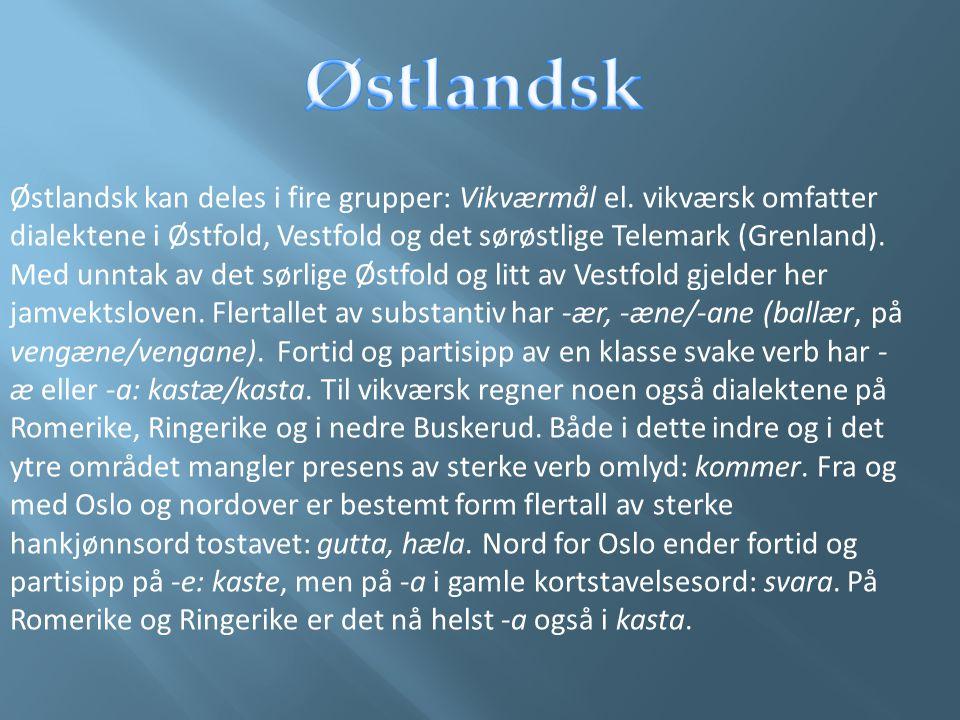 Østlandsk kan deles i fire grupper: Vikværmål el. vikværsk omfatter dialektene i Østfold, Vestfold og det sørøstlige Telemark (Grenland). Med unntak a