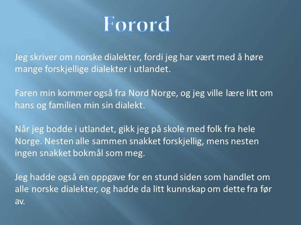 Jeg skriver om norske dialekter, fordi jeg har vært med å høre mange forskjellige dialekter i utlandet. Faren min kommer også fra Nord Norge, og jeg v