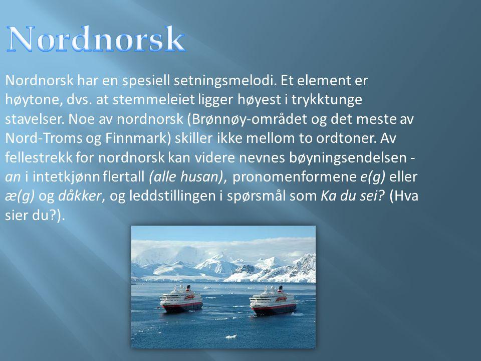 Nordnorsk har en spesiell setningsmelodi. Et element er høytone, dvs. at stemmeleiet ligger høyest i trykktunge stavelser. Noe av nordnorsk (Brønnøy-o