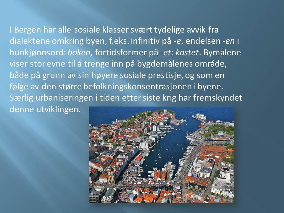 I Bergen har alle sosiale klasser svært tydelige avvik fra dialektene omkring byen, f.eks. infinitiv på -e, endelsen -en i hunkjønnsord: boken, fortid