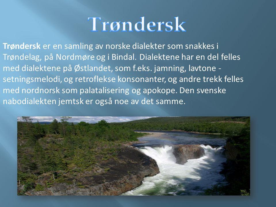 Trøndersk er en samling av norske dialekter som snakkes i Trøndelag, på Nordmøre og i Bindal. Dialektene har en del felles med dialektene på Østlandet