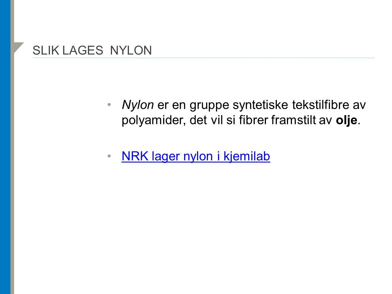 SLIK LAGES NYLON Nylon er en gruppe syntetiske tekstilfibre av polyamider, det vil si fibrer framstilt av olje. NRK lager nylon i kjemilab